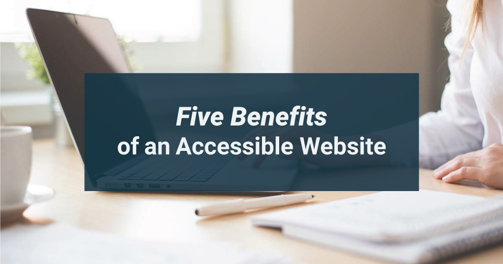 5 Benefits of an Accessible Website